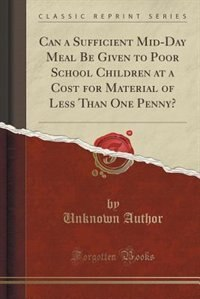 Can a Sufficient Mid-Day Meal Be Given to Poor School Children at a Cost for Material of Less Than One Penny? (Classic Reprint) by Unknown Author