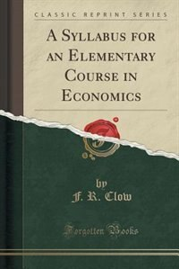 A Syllabus for an Elementary Course in Economics (Classic Reprint) by F. R. Clow