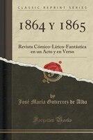 1864 y 1865: Revista Cómico-Lírico-Fantástica en un Acto y en Verso (Classic Reprint)