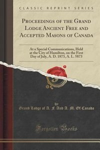 Proceedings of the Grand Lodge Ancient Free and Accepted Masons of Canada: At a Special Communications, Held at the City of Hamilton, on the First Day by Grand Lodge of A. F. And A. M. O Canada