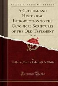 A Critical and Historical Introduction to the Canonical Scriptures of the Old Testament, Vol. 2 of 2 (Classic Reprint) by Wilhelm Martin Leberecht De Wette