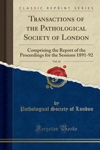 Transactions of the Pathological Society of London, Vol. 43: Comprising the Report of the Proceedings for the Sessions 1891-92 (Classic Reprint) by Pathological Society of London