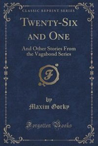 Twenty-Six and One: And Other Stories From the Vagabond Series (Classic Reprint) by Maxim Gorky