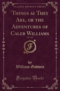 Things as They Are, or the Adventures of Caleb Williams, Vol. 3 of 3 (Classic Reprint)