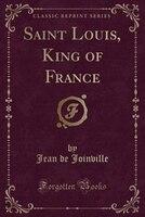 Saint Louis, King of France (Classic Reprint)
