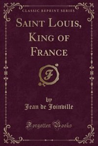 Saint Louis, King of France (Classic Reprint) by Jean De Joinville