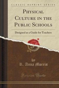 Physical Culture in the Public Schools: Designed as a Guide for Teachers (Classic Reprint) de R. Anna Morris