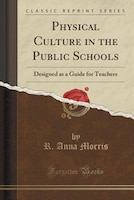 Physical Culture in the Public Schools: Designed as a Guide for Teachers (Classic Reprint)