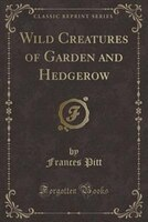 Wild Creatures of Garden and Hedgerow (Classic Reprint)
