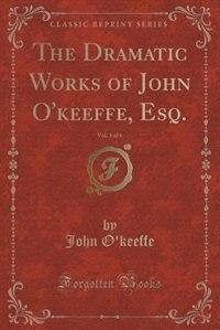 The Dramatic Works of John O'keeffe, Esq., Vol. 3 of 4 (Classic Reprint) by John O'Keeffe