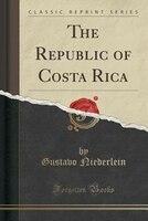 The Republic of Costa Rica (Classic Reprint)
