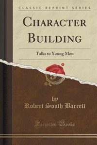 Character Building: Talks to Young Men (Classic Reprint) de Robert South Barrett