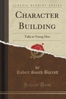 Character Building: Talks to Young Men (Classic Reprint)