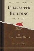 Character Building: Talks to Young Men (Classic Reprint)