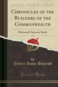 Chronicles of the Builders of the Commonwealth, Vol. 3: Historical Character Study (Classic Reprint) by Hubert Howe Bancroft