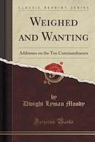 Weighed and Wanting: Addresses on the Ten Commandments (Classic Reprint)