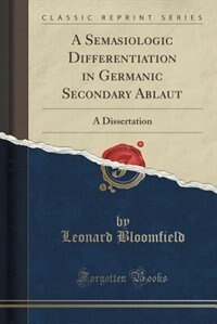 A Semasiologic Differentiation in Germanic Secondary Ablaut: A Dissertation (Classic Reprint)