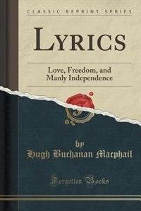 Lyrics: Love, Freedom, and Manly Independence (Classic Reprint) de Hugh Buchanan Macphail