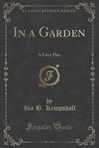 In a Garden: A Fairy Play (Classic Reprint)