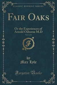 Fair Oaks, Vol. 1 of 2: Or the Experiences of Arnold Osborne M.D (Classic Reprint) de Max Lyle