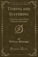 Daring and Suffering: A History of the Great Railroad Adventure (Classic Reprint)