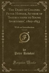 The Diary of Colonel Peter Hawker, Author of 'Instructions to Young Sportsmen', 1802-1853, Vol. 2 of 2: With an Introduction (Classic Reprint) de Peter Hawker