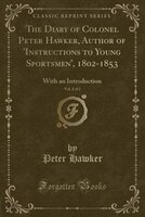 The Diary of Colonel Peter Hawker, Author of 'Instructions to Young Sportsmen', 1802-1853, Vol. 2…