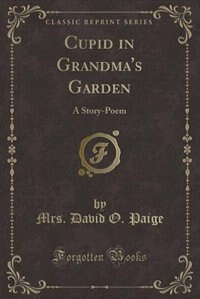 Cupid in Grandma's Garden: A Story-Poem (Classic Reprint) de Mrs. David O. Paige