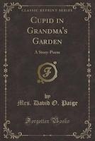 Cupid in Grandma's Garden: A Story-Poem (Classic Reprint)