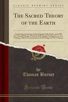 The Sacred Theory of the Earth: Containing an Account of the Original of the Earth, and of All the…