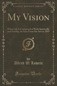 My Vision: What Life Is Composed of Both Spiritually and Earthly; As Seen From the Sun in 1895 (Classic Reprin de Alfred W. Lowrie