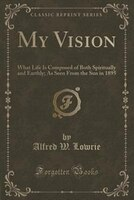 My Vision: What Life Is Composed of Both Spiritually and Earthly; As Seen From the Sun in 1895…