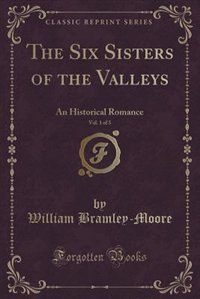 The Six Sisters of the Valleys, Vol. 1 of 3: An Historical Romance (Classic Reprint) by William Bramley-moore