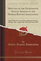 Minutes of the Fourteenth Annual Session of the Mobile Baptist Association: Held With St. Francis…