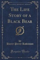The Life Story of a Black Bear (Classic Reprint)