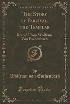 The Story of Parzival, the Templar: Retold From Wolfram Von Eschenbach (Classic Reprint)