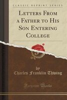 Letters From a Father to His Son Entering College (Classic Reprint)