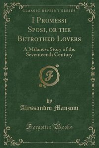 I Promessi Sposi, or the Betrothed Lovers: A Milanese Story of the Seventeenth Century (Classic…