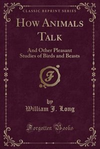 How Animals Talk: And Other Pleasant Studies of Birds and Beasts (Classic Reprint)