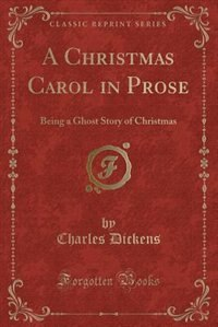 A Christmas Carol in Prose: Being a Ghost Story of Christmas (Classic Reprint) by Charles Dickens