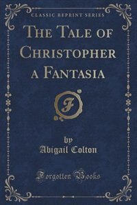 The Tale of Christopher a Fantasia (Classic Reprint) by Abigail Colton