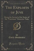 The Exploits of Juve: Being the Second of the Series of the Fantômas Detective Tales (Classic…
