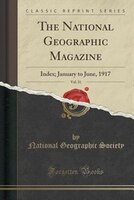 The National Geographic Magazine, Vol. 31: Index; January to June, 1917 (Classic Reprint)