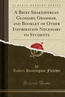 A Brief Shakesperean Glossary, Grammar, and Booklet of Other Information Necessary to Students…
