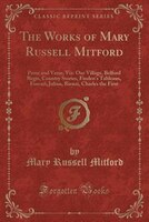 The Works of Mary Russell Mitford: Prose and Verse, Viz: Our Village, Belford Regis, Country…