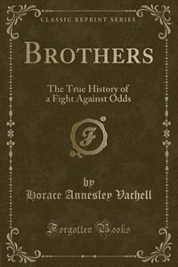 Brothers: The True History of a Fight Against Odds (Classic Reprint)
