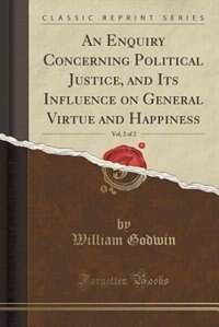 An Enquiry Concerning Political Justice, and Its Influence on General Virtue and Happiness, Vol. 2…