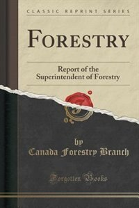 Forestry: Report of the Superintendent of Forestry (Classic Reprint) by Canada Forestry Branch