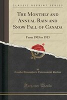 The Monthly and Annual Rain and Snow Fall of Canada: From 1903 to 1913 (Classic Reprint)