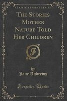 The Stories Mother Nature Told Her Children (Classic Reprint)